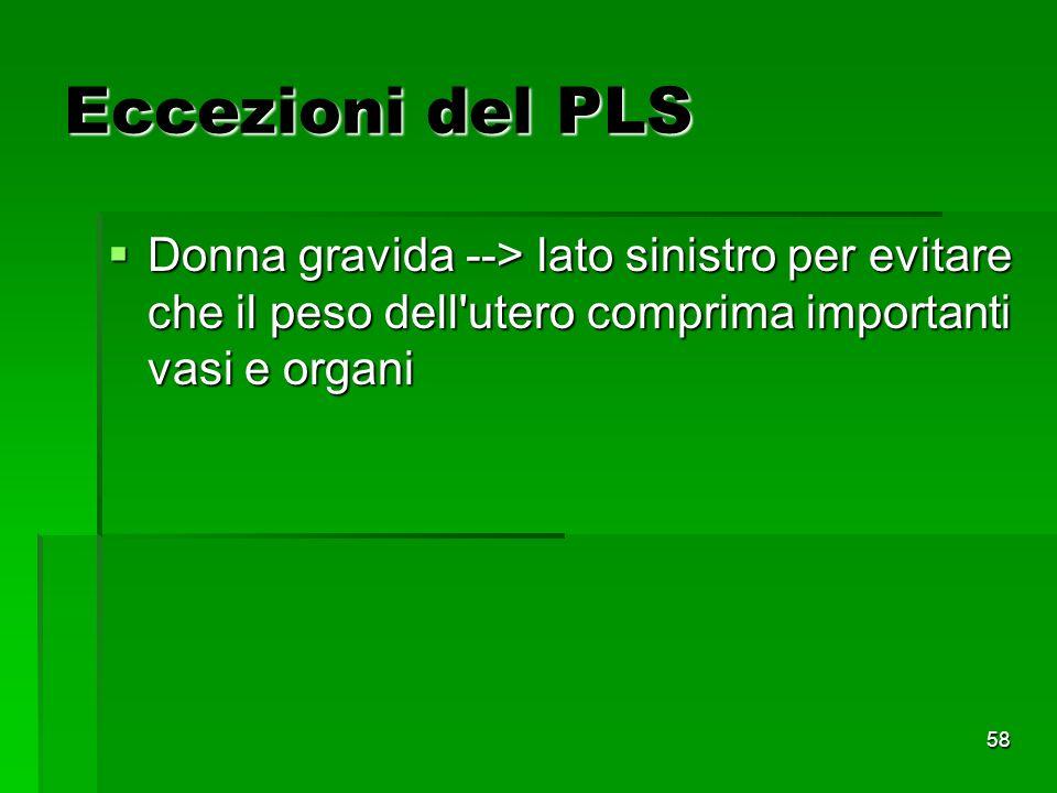 58 Eccezioni del PLS Donna gravida --> lato sinistro per evitare che il peso dell utero comprima importanti vasi e organi Donna gravida --> lato sinistro per evitare che il peso dell utero comprima importanti vasi e organi