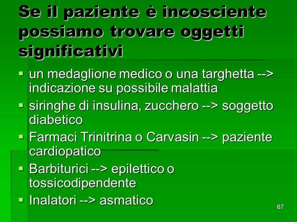 67 Se il paziente è incosciente possiamo trovare oggetti significativi un medaglione medico o una targhetta --> indicazione su possibile malattia un medaglione medico o una targhetta --> indicazione su possibile malattia siringhe di insulina, zucchero --> soggetto diabetico siringhe di insulina, zucchero --> soggetto diabetico Farmaci Trinitrina o Carvasin --> paziente cardiopatico Farmaci Trinitrina o Carvasin --> paziente cardiopatico Barbiturici --> epilettico o tossicodipendente Barbiturici --> epilettico o tossicodipendente Inalatori --> asmatico Inalatori --> asmatico
