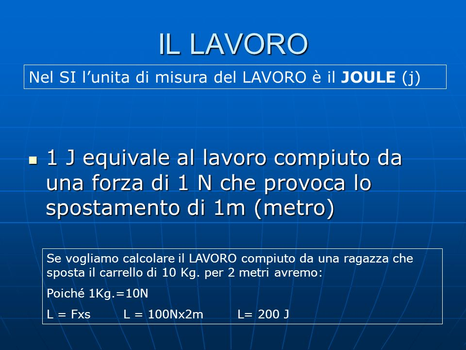 IL LAVORO 1 J equivale al lavoro compiuto da una forza di 1 N che provoca lo spostamento di 1m (metro) 1 J equivale al lavoro compiuto da una forza di