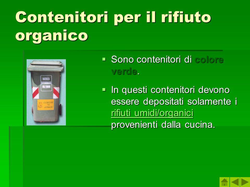 Contenitori per il rifiuto organico Sono contenitori di colore verde. Sono contenitori di colore verde. In questi contenitori devono essere depositati