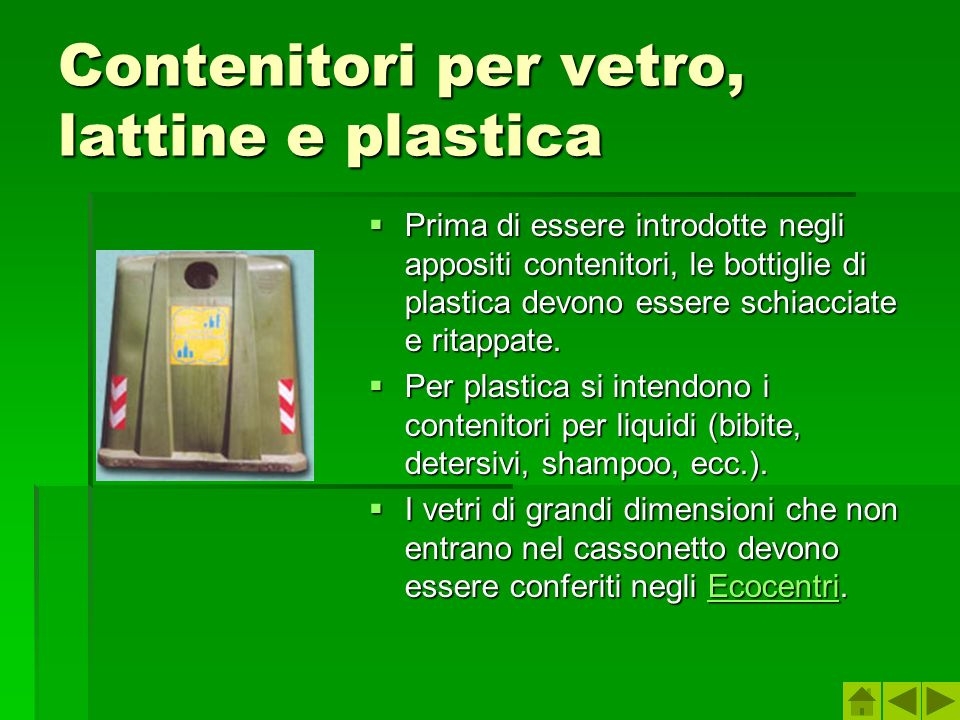 Contenitori per vetro, lattine e plastica Prima di essere introdotte negli appositi contenitori, le bottiglie di plastica devono essere schiacciate e ritappate.