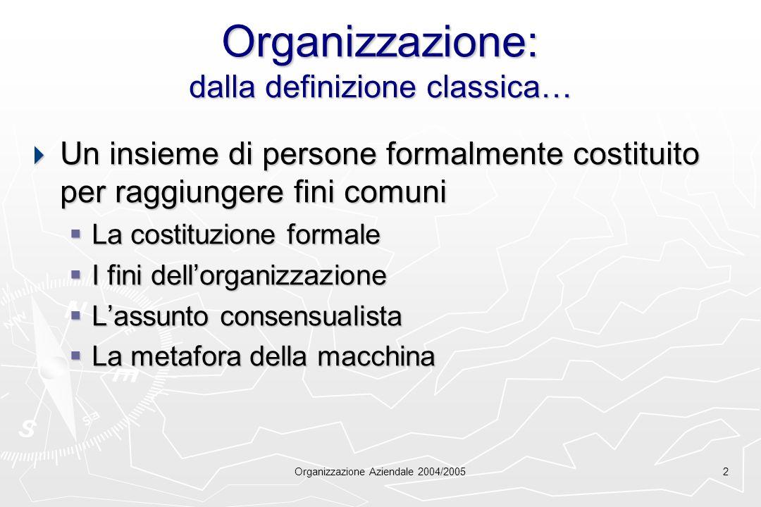Organizzazione Aziendale 2004/20052 Organizzazione: dalla definizione classica… Un insieme di persone formalmente costituito per raggiungere fini comu