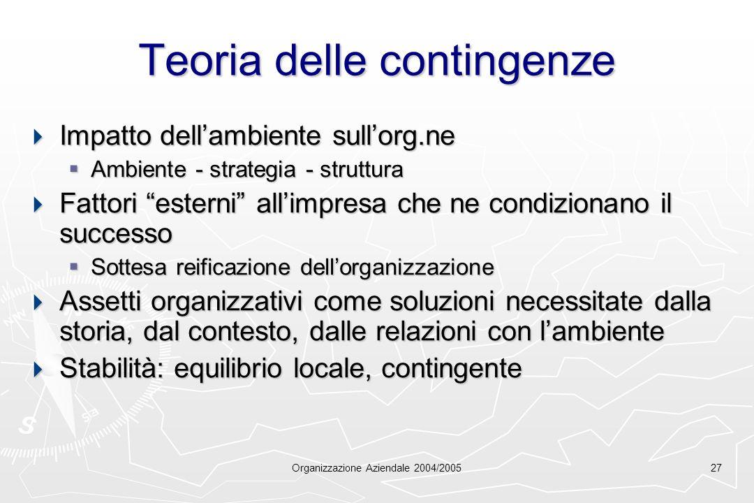 Organizzazione Aziendale 2004/200527 Teoria delle contingenze Impatto dellambiente sullorg.ne Impatto dellambiente sullorg.ne Ambiente - strategia - s