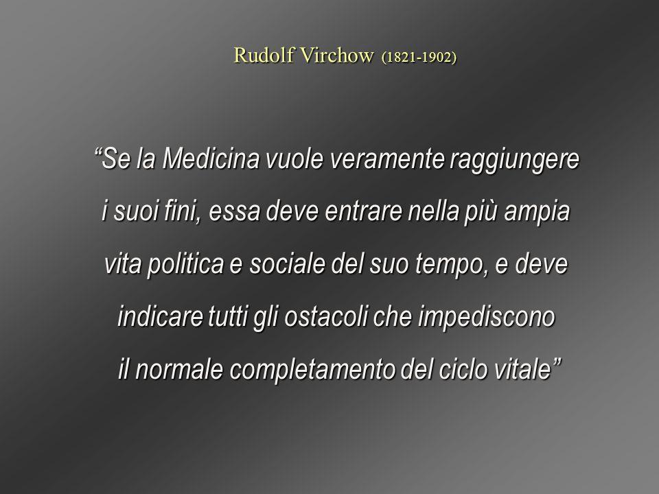 Rudolf Virchow (1821-1902) Se la Medicina vuole veramente raggiungere i suoi fini, essa deve entrare nella più ampia vita politica e sociale del suo t