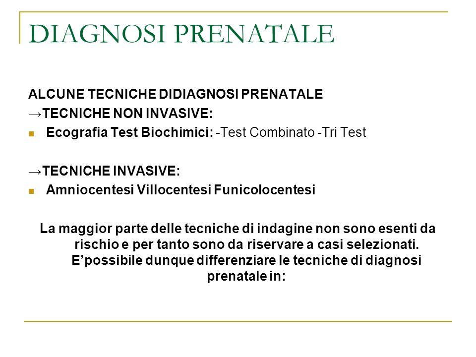 DIAGNOSI PRENATALE ALCUNE TECNICHE DIDIAGNOSI PRENATALE TECNICHE NON INVASIVE: Ecografia Test Biochimici: -Test Combinato -Tri Test TECNICHE INVASIVE: