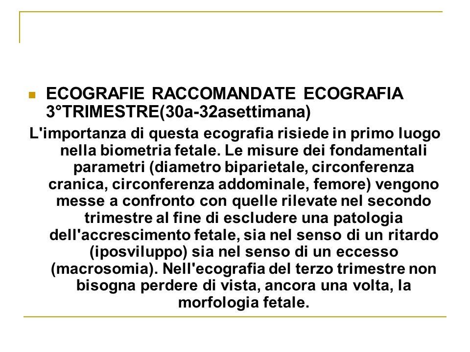 ECOGRAFIE RACCOMANDATE ECOGRAFIA 3°TRIMESTRE(30a-32asettimana) L'importanza di questa ecografia risiede in primo luogo nella biometria fetale. Le misu
