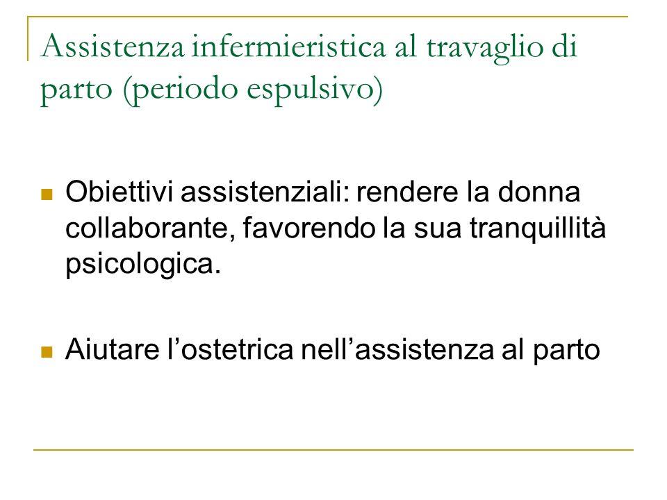 Assistenza infermieristica al travaglio di parto (periodo espulsivo) Obiettivi assistenziali: rendere la donna collaborante, favorendo la sua tranquil