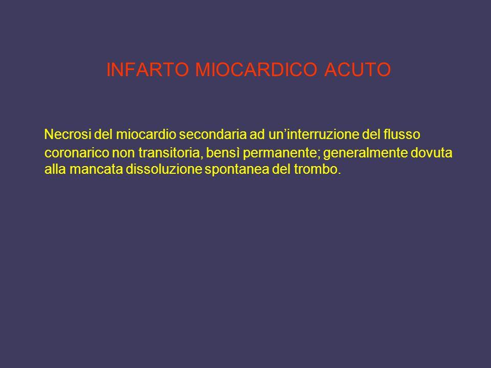 INFARTO MIOCARDICO ACUTO Necrosi del miocardio secondaria ad uninterruzione del flusso coronarico non transitoria, bensì permanente; generalmente dovu