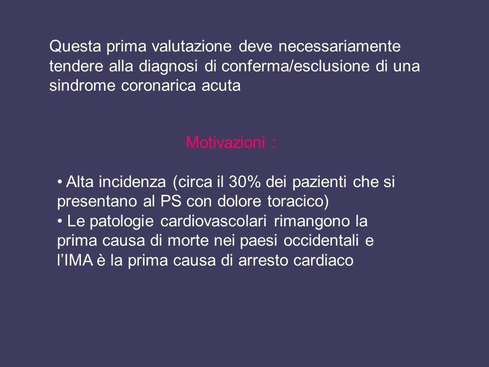 Questa prima valutazione deve necessariamente tendere alla diagnosi di conferma/esclusione di una sindrome coronarica acuta Motivazioni : Alta inciden