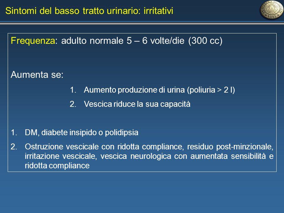 Sintomi del basso tratto urinario: irritativi Frequenza: adulto normale 5 – 6 volte/die (300 cc) Aumenta se: 1.Aumento produzione di urina (poliuria >