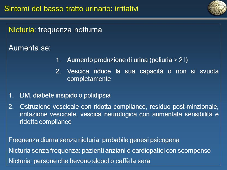 Sintomi del basso tratto urinario: irritativi Nicturia: frequenza notturna Aumenta se: 1.Aumento produzione di urina (poliuria > 2 l) 2.Vescica riduce
