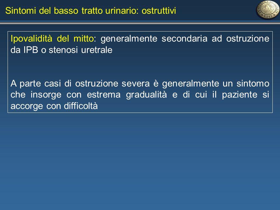 Sintomi del basso tratto urinario: ostruttivi Ipovalidità del mitto: generalmente secondaria ad ostruzione da IPB o stenosi uretrale A parte casi di o