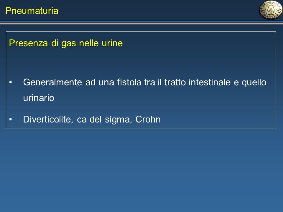 Pneumaturia Presenza di gas nelle urine Generalmente ad una fistola tra il tratto intestinale e quello urinario Diverticolite, ca del sigma, Crohn