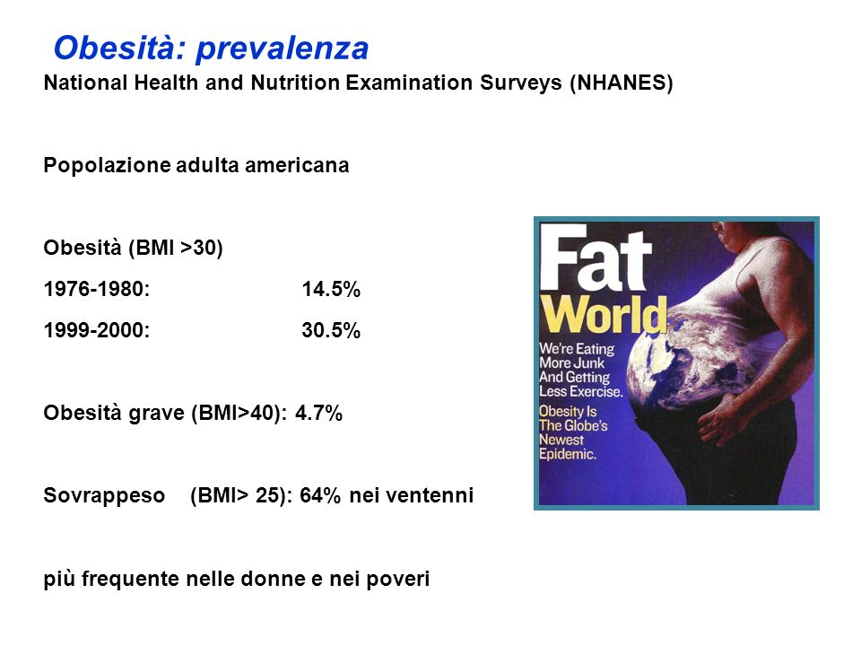 Obesità: prevalenza National Health and Nutrition Examination Surveys (NHANES) Popolazione adulta americana Obesità (BMI >30) 1976-1980:14.5% 1999-200