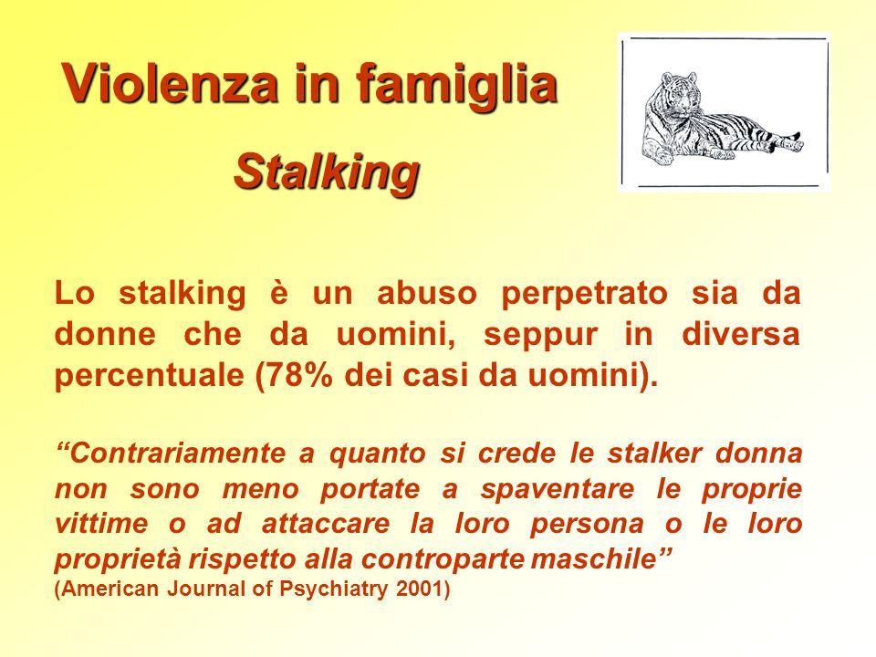 Violenza in famiglia Stalking Lo stalking è un abuso perpetrato sia da donne che da uomini, seppur in diversa percentuale (78% dei casi da uomini). Co