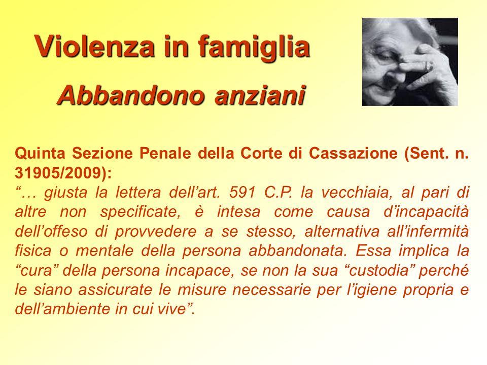 Violenza in famiglia Abbandono anziani Quinta Sezione Penale della Corte di Cassazione (Sent. n. 31905/2009): … giusta la lettera dellart. 591 C.P. la