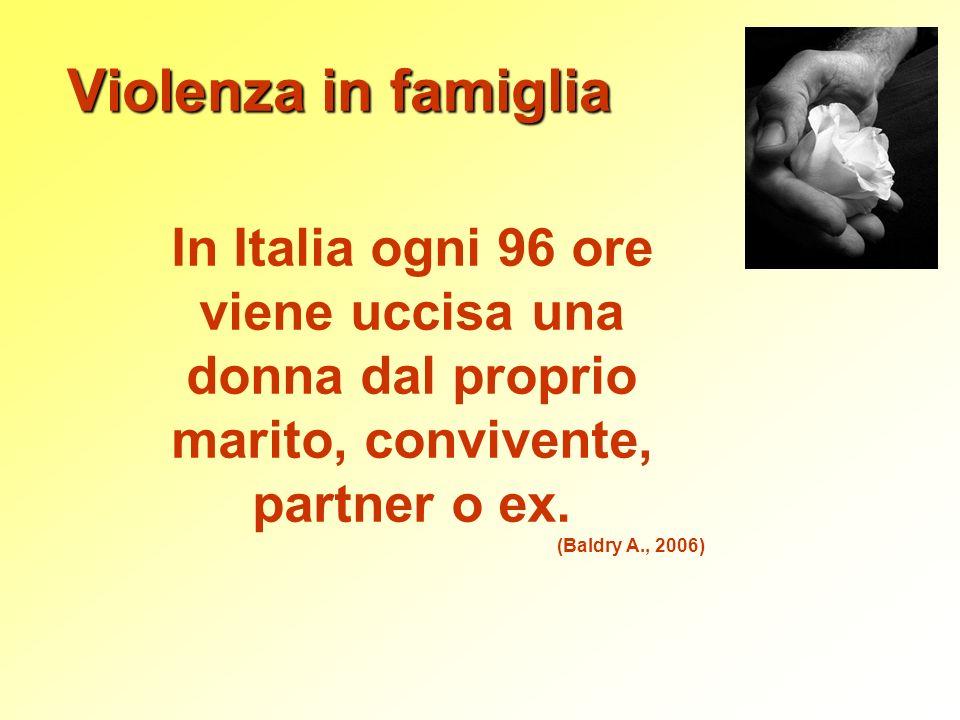 Violenza in famiglia In Italia ogni 96 ore viene uccisa una donna dal proprio marito, convivente, partner o ex. (Baldry A., 2006)