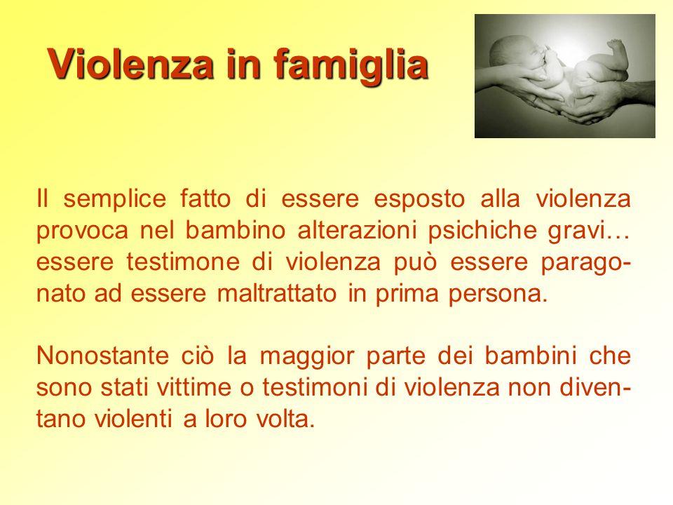 Violenza in famiglia Il semplice fatto di essere esposto alla violenza provoca nel bambino alterazioni psichiche gravi… essere testimone di violenza p