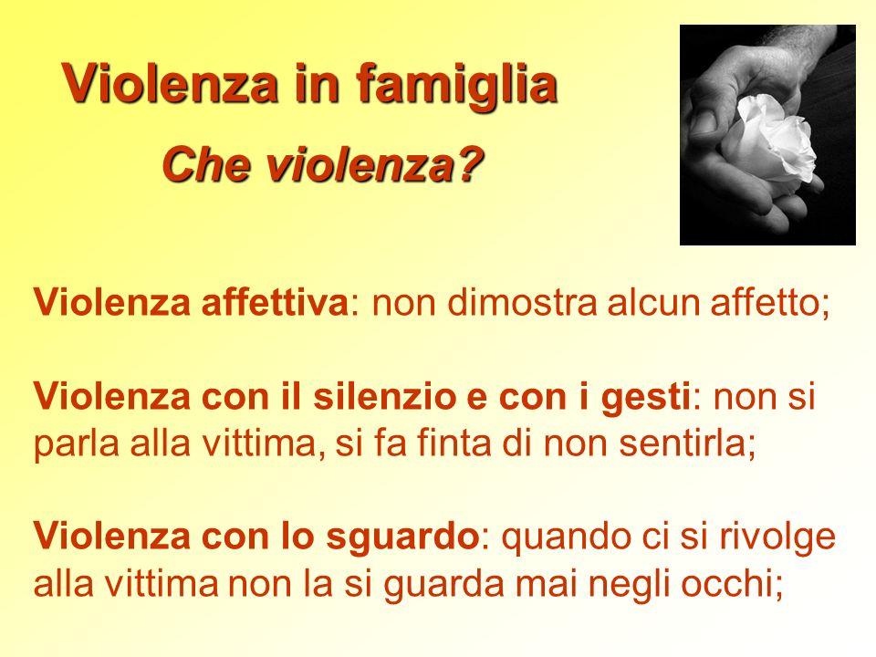 Violenza in famiglia Che violenza? Violenza affettiva: non dimostra alcun affetto; Violenza con il silenzio e con i gesti: non si parla alla vittima,