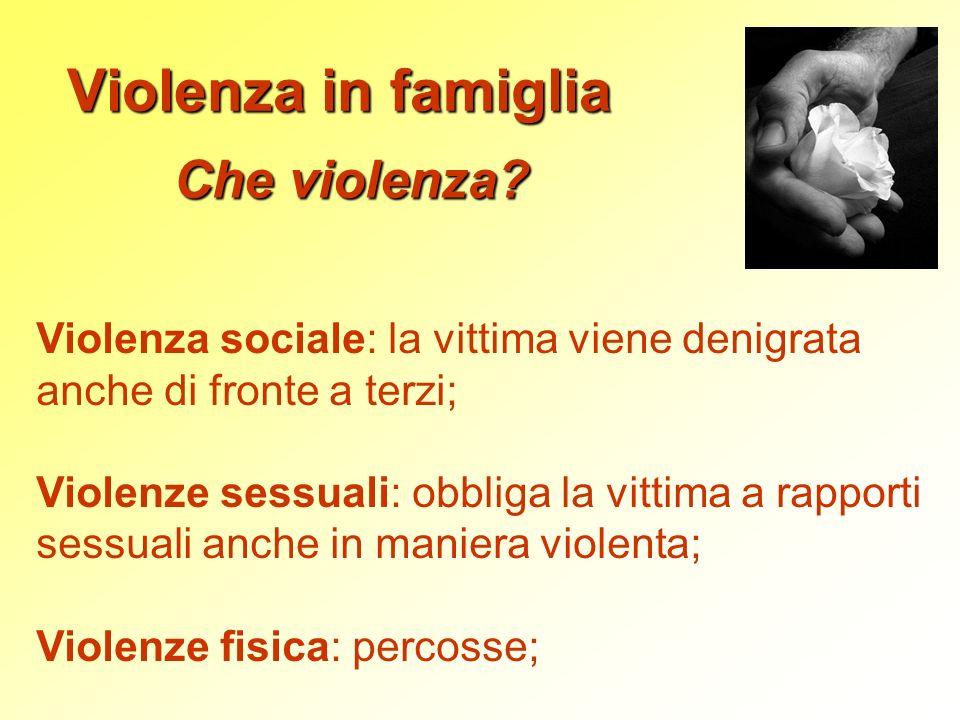 Violenza in famiglia Che violenza? Violenza sociale: la vittima viene denigrata anche di fronte a terzi; Violenze sessuali: obbliga la vittima a rappo