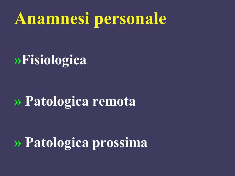 Anamnesi personale »Fisiologica » Patologica remota » Patologica prossima