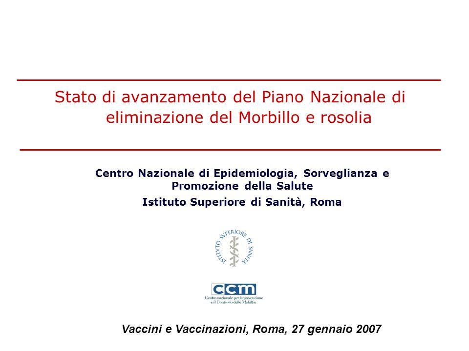 Stato di avanzamento del Piano Nazionale di eliminazione del Morbillo e rosolia Centro Nazionale di Epidemiologia, Sorveglianza e Promozione della Salute Istituto Superiore di Sanità, Roma Vaccini e Vaccinazioni, Roma, 27 gennaio 2007