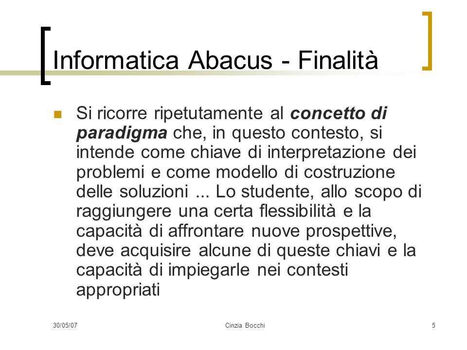 30/05/07Cinzia Bocchi5 Informatica Abacus - Finalità Si ricorre ripetutamente al concetto di paradigma che, in questo contesto, si intende come chiave di interpretazione dei problemi e come modello di costruzione delle soluzioni...