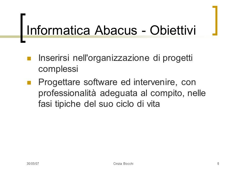 30/05/07Cinzia Bocchi8 Informatica Abacus - Obiettivi Inserirsi nell organizzazione di progetti complessi Progettare software ed intervenire, con professionalità adeguata al compito, nelle fasi tipiche del suo ciclo di vita