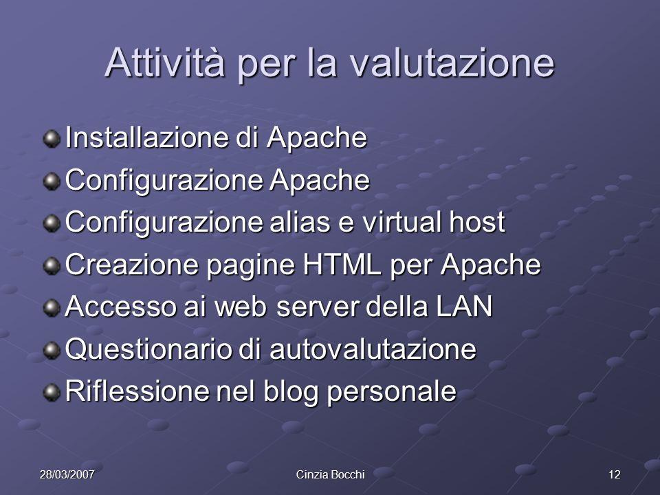 1228/03/2007Cinzia Bocchi Attività per la valutazione Installazione di Apache Configurazione Apache Configurazione alias e virtual host Creazione pagine HTML per Apache Accesso ai web server della LAN Questionario di autovalutazione Riflessione nel blog personale