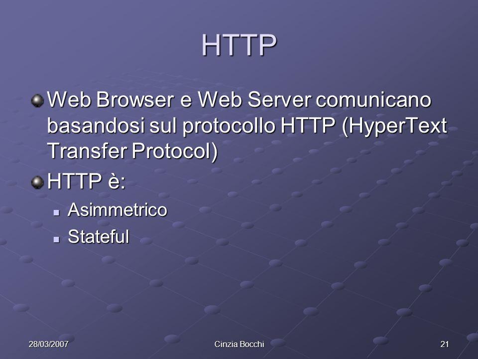 2128/03/2007Cinzia Bocchi HTTP Web Browser e Web Server comunicano basandosi sul protocollo HTTP (HyperText Transfer Protocol) HTTP è: Asimmetrico Asimmetrico Stateful Stateful