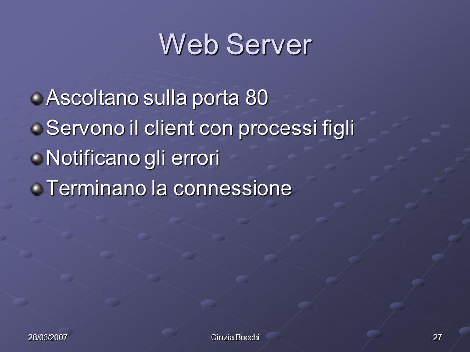 2728/03/2007Cinzia Bocchi Web Server Ascoltano sulla porta 80 Servono il client con processi figli Notificano gli errori Terminano la connessione
