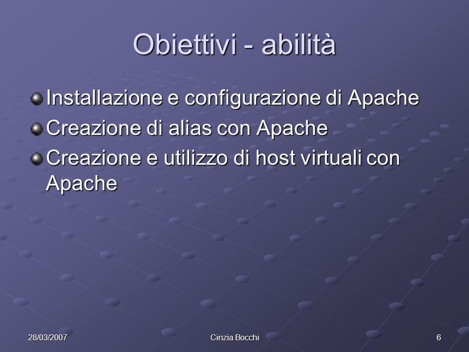 628/03/2007Cinzia Bocchi Obiettivi - abilità Installazione e configurazione di Apache Creazione di alias con Apache Creazione e utilizzo di host virtuali con Apache
