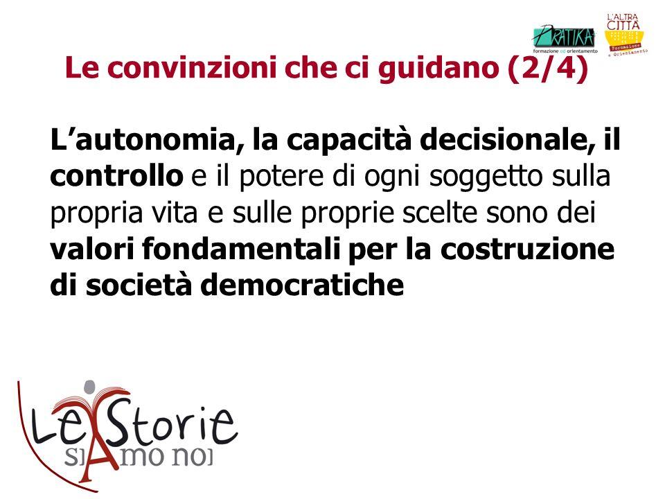 Le convinzioni che ci guidano (2/4) Lautonomia, la capacità decisionale, il controllo e il potere di ogni soggetto sulla propria vita e sulle proprie scelte sono dei valori fondamentali per la costruzione di società democratiche