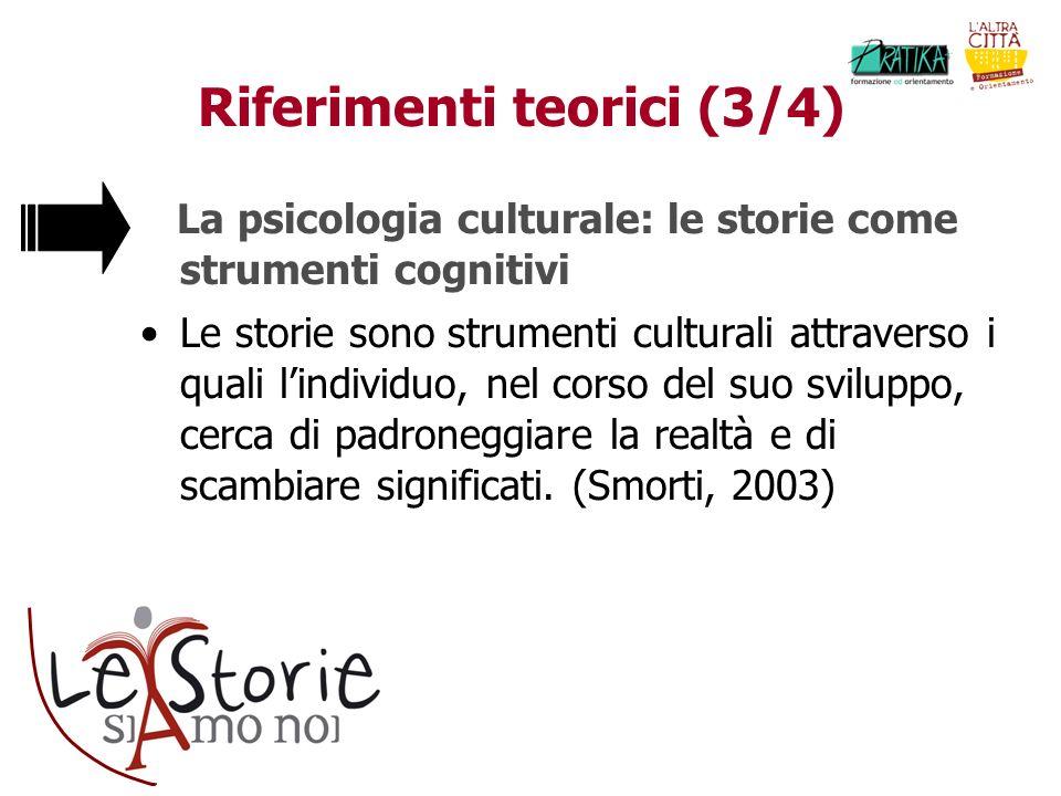 Riferimenti teorici (3/4) La psicologia culturale: le storie come strumenti cognitivi Le storie sono strumenti culturali attraverso i quali lindividuo, nel corso del suo sviluppo, cerca di padroneggiare la realtà e di scambiare significati.