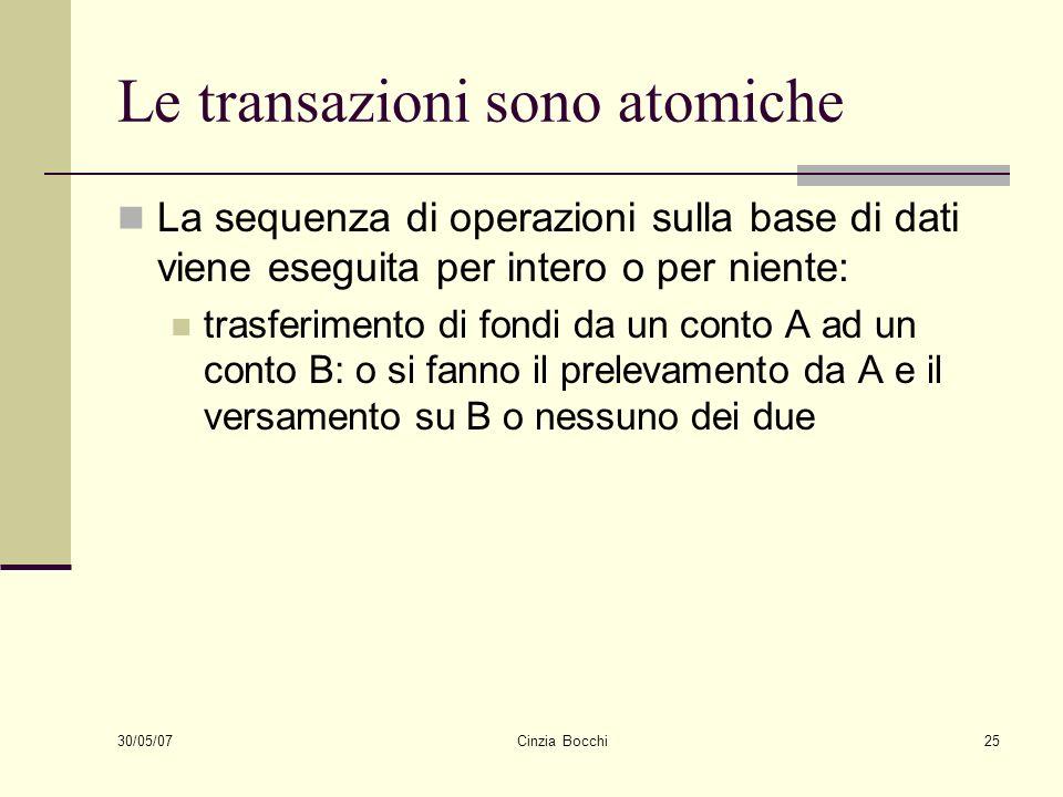 30/05/07 Cinzia Bocchi25 Le transazioni sono atomiche La sequenza di operazioni sulla base di dati viene eseguita per intero o per niente: trasferimen