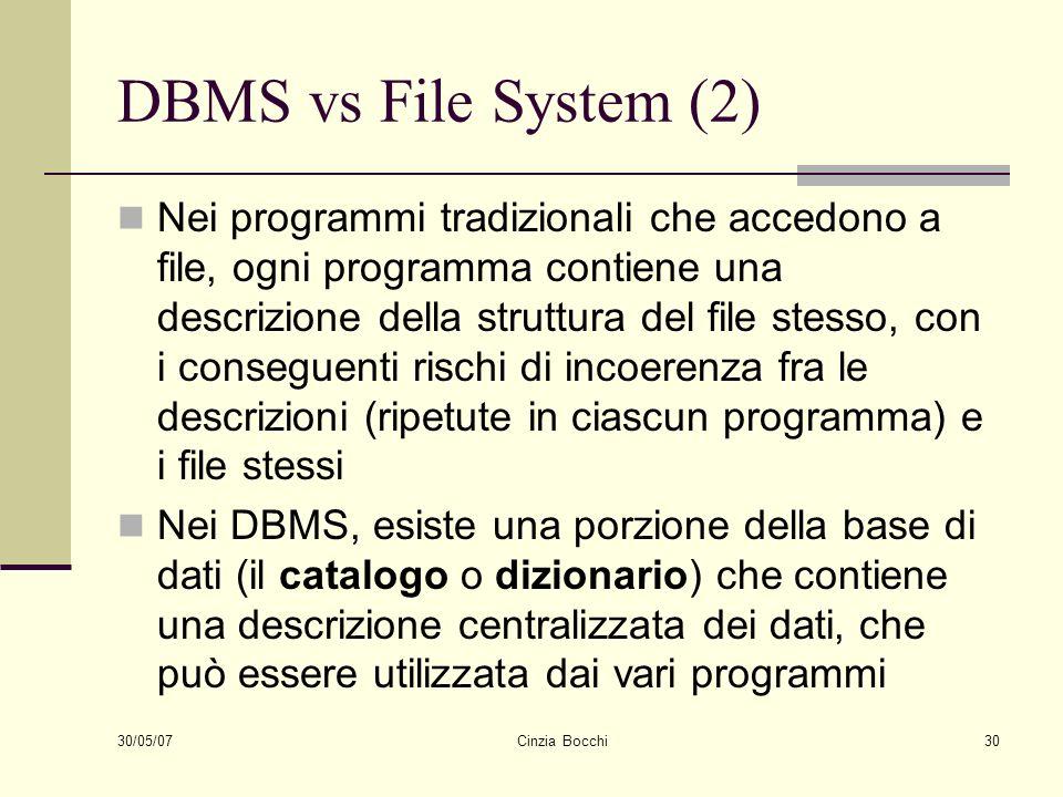 30/05/07 Cinzia Bocchi30 DBMS vs File System (2) Nei programmi tradizionali che accedono a file, ogni programma contiene una descrizione della struttu