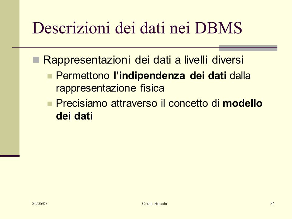 30/05/07 Cinzia Bocchi31 Descrizioni dei dati nei DBMS Rappresentazioni dei dati a livelli diversi Permettono lindipendenza dei dati dalla rappresenta
