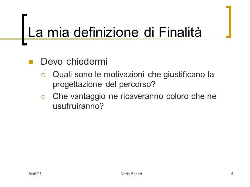 30/05/07Cinzia Bocchi5 La mia definizione di Finalità Devo chiedermi Quali sono le motivazioni che giustificano la progettazione del percorso.