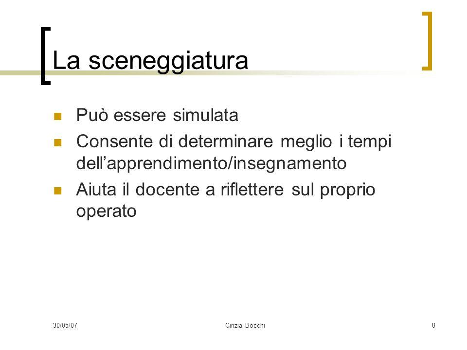 30/05/07Cinzia Bocchi8 La sceneggiatura Può essere simulata Consente di determinare meglio i tempi dellapprendimento/insegnamento Aiuta il docente a r