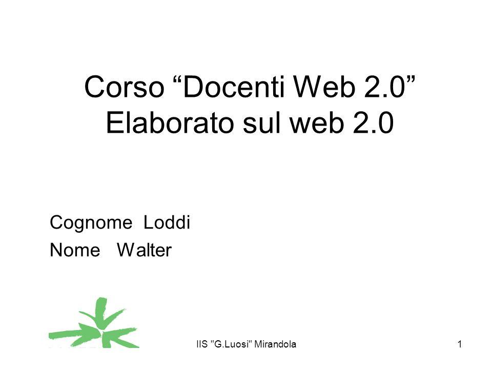 IIS G.Luosi Mirandola1 Corso Docenti Web 2.0 Elaborato sul web 2.0 Cognome Loddi Nome Walter