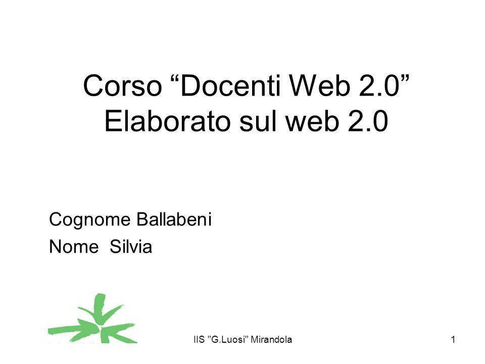 IIS G.Luosi Mirandola1 Corso Docenti Web 2.0 Elaborato sul web 2.0 Cognome Ballabeni Nome Silvia