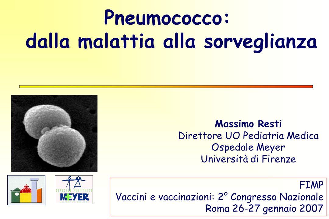Pneumococco: dalla malattia alla sorveglianza Massimo Resti Direttore UO Pediatria Medica Ospedale Meyer Università di Firenze FIMP Vaccini e vaccinazioni: 2° Congresso Nazionale Roma 26-27 gennaio 2007