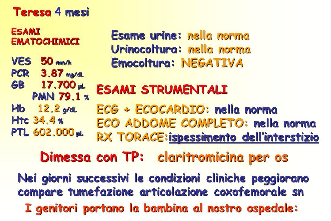 ESAMIEMATOCHIMICI VES 50 mm/h PCR 3.87 mg/dL GB 17.700 μL PMN 79.1 % PMN 79.1 % Hb 12.2 g/dL Htc 34.4 % PTL 602.000 μL Esame urine: nella norma Urinocoltura: nella norma Emocoltura: NEGATIVA ESAMI STRUMENTALI ECG + ECOCARDIO: nella norma ECO ADDOME COMPLETO: nella norma RX TORACE:ispessimento dellinterstizio Dimessa con TP: claritromicina per os Teresamesi Teresa 4 mesi Nei giorni successivi le condizioni cliniche peggiorano compare tumefazione articolazione coxofemorale sn I genitori portano la bambina al nostro ospedale: