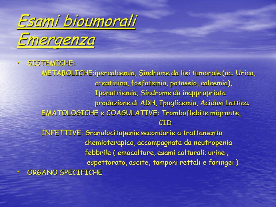 Esami bioumorali Emergenza SISTEMICHE: SISTEMICHE: METABOLICHE:ipercalcemia, Sindrome da lisi tumorale (ac. Urico, METABOLICHE:ipercalcemia, Sindrome