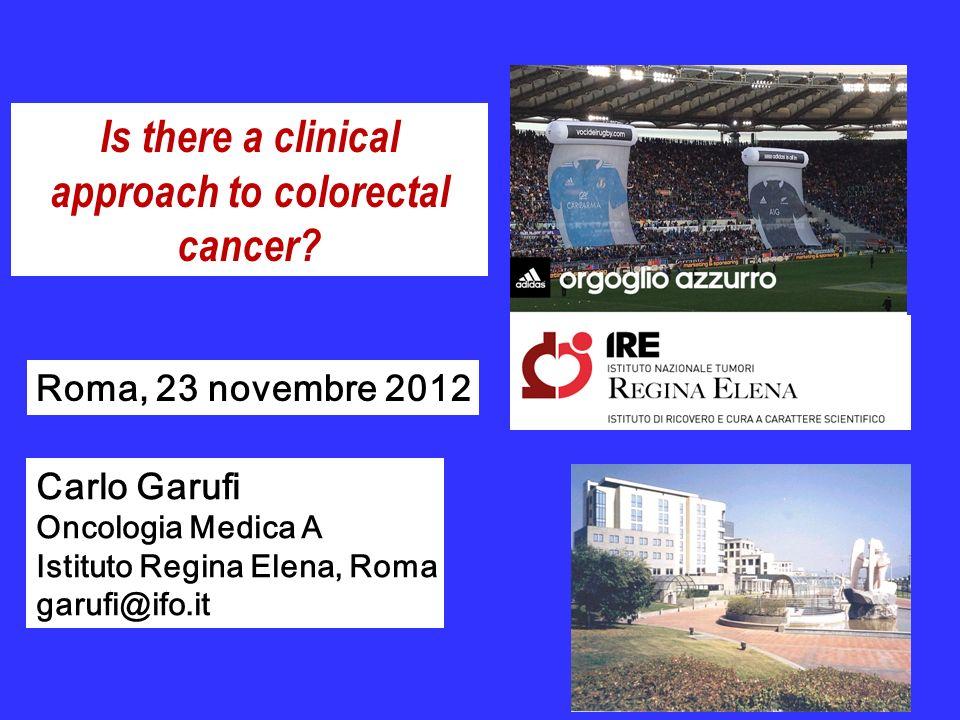 Is there a clinical approach to colorectal cancer? Carlo Garufi Oncologia Medica A Istituto Regina Elena, Roma garufi@ifo.it Roma, 23 novembre 2012