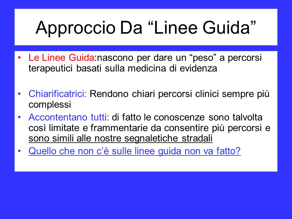 Approccio Da Linee Guida Le Linee Guida:nascono per dare un peso a percorsi terapeutici basati sulla medicina di evidenza Chiarificatrici: Rendono chi