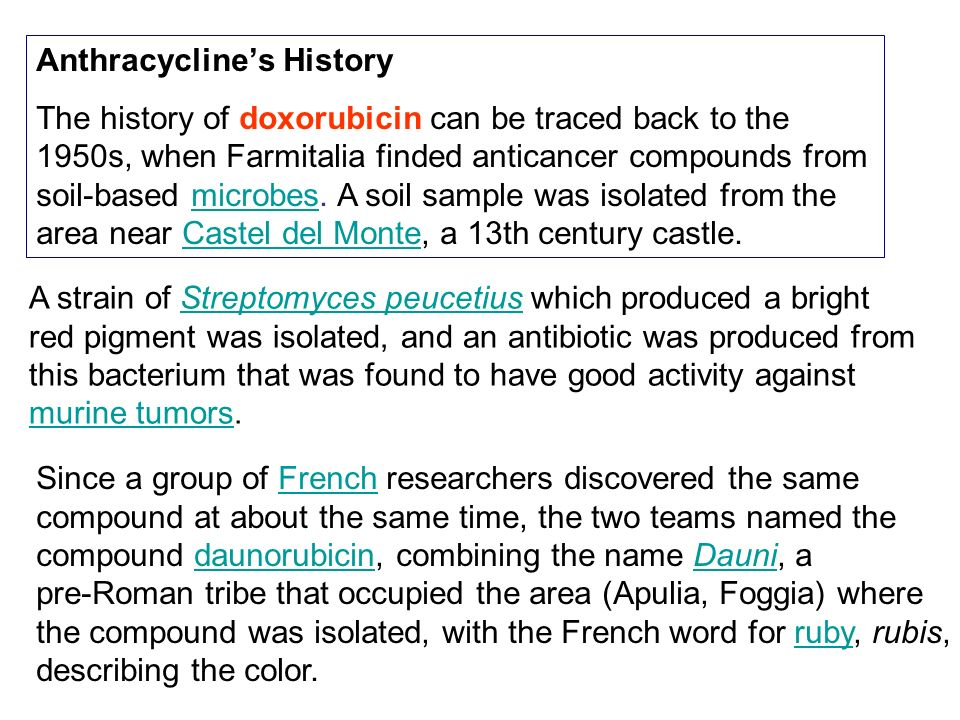 Anthracyclines History The history of doxorubicin can be traced back to the 1950s, when Farmitalia finded anticancer compounds from soil-based microbe