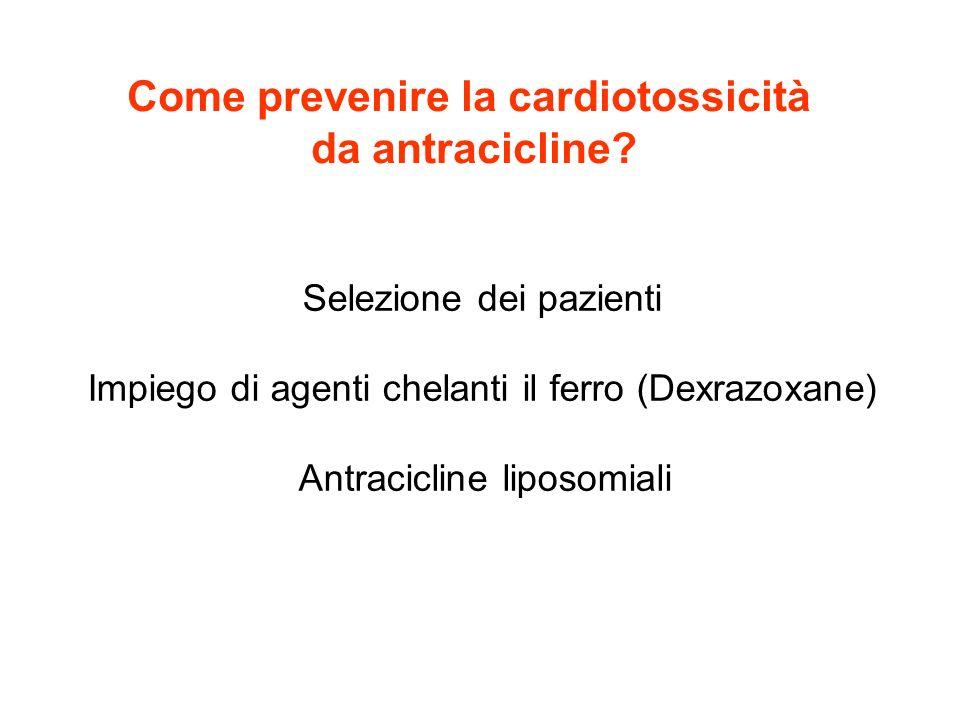Come prevenire la cardiotossicità da antracicline? Selezione dei pazienti Impiego di agenti chelanti il ferro (Dexrazoxane) Antracicline liposomiali