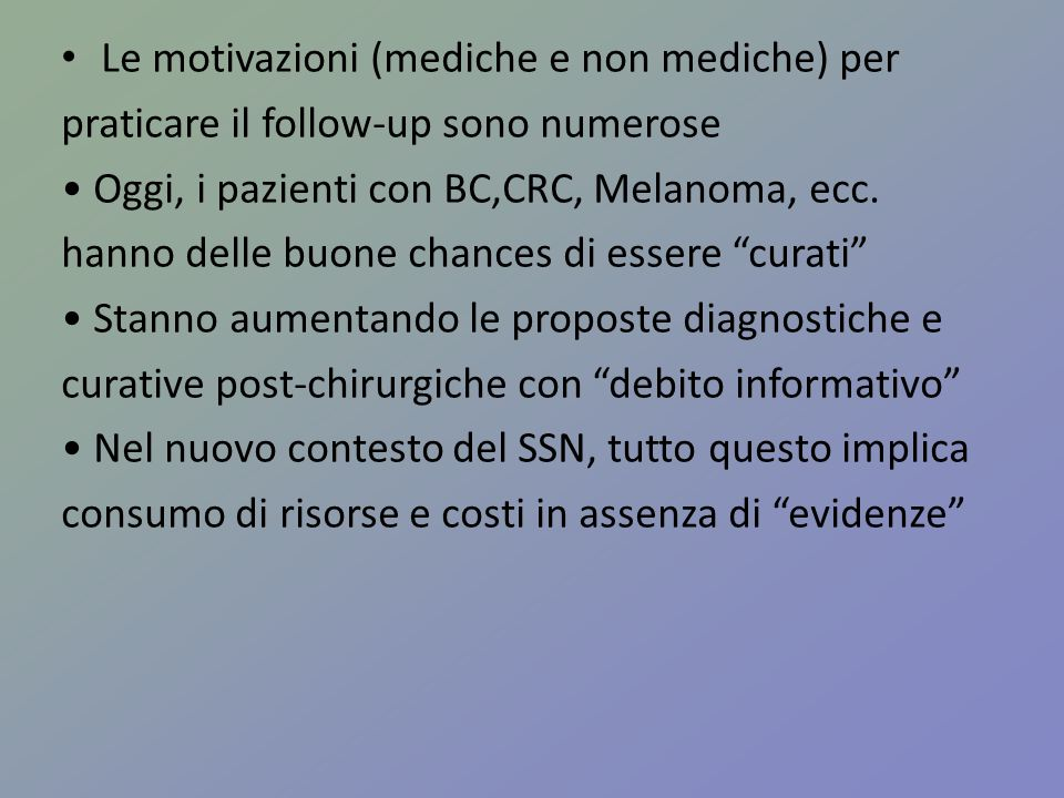Le motivazioni (mediche e non mediche) per praticare il follow-up sono numerose Oggi, i pazienti con BC,CRC, Melanoma, ecc. hanno delle buone chances