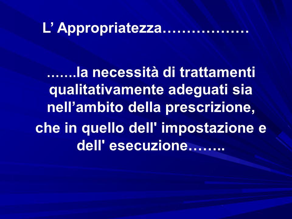 L Appropriatezza……………… ……. la necessità di trattamenti qualitativamente adeguati sia nellambito della prescrizione, che in quello dell' impostazione e